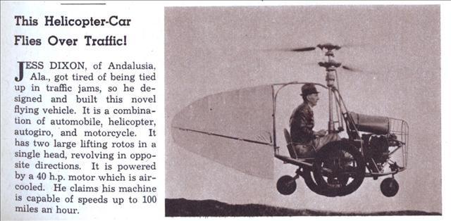 """Эта картинка и сопровождающий текст появились в ноябре 1941 года в журнале Modern Mechanix. Вот чтоModern Mechanixговорит об этом:   Джесс Диксон из Андалусии(штат Алабама), устал от пробок, поэтому он спроектировал и построил этот новый летательный аппарат.Это комбинация автомобиля, вертолета, автожира и мотоцикла.Он оснащен двигателем мощностью 40 л.с. с воздушным охлаждением.Он утверждает, что его машина способна развивать скорость до 100 миль в час.   НасайтеAerofilesесть небольшой комментарий об этом уникальном вертолете:   1936 = Roadable helicopter. 1pOH; 40hp air-cooled engine. Coaxial rotor system with cyclic and collective pitch control. """"Foot pedals actuated a hinged vane on the tail, counting on rotor downwash for yaw control."""" In a photo the helicopter is seen hovering, but no test results were found.   На фотографии вертолет виден зависшим, но результатов испытаний не обнаружено.  Согласногазете Андалусии, этот вертолет был назван «Летучая Джинни», но согласно этому источнику («Мобильная авиация») маленькая летающая машина называется«Колибри».  Похоже, что ДжессДиксон предложила работу компанииTwin Coachв Огайо для дальнейшего развития его летательного аппарата.Эта работа, похоже, завершилась разработкойTCAH-1, двухместного коаксиального вертолета, оснащенного двумя двигателями мощностью 75 л.с."""